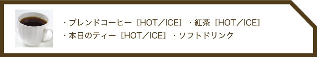 ・ブレンドコーヒー[HOT/ICE]・紅茶[HOT/ICE]・本日のティー[HOT/ICE]・ソフトドリンク
